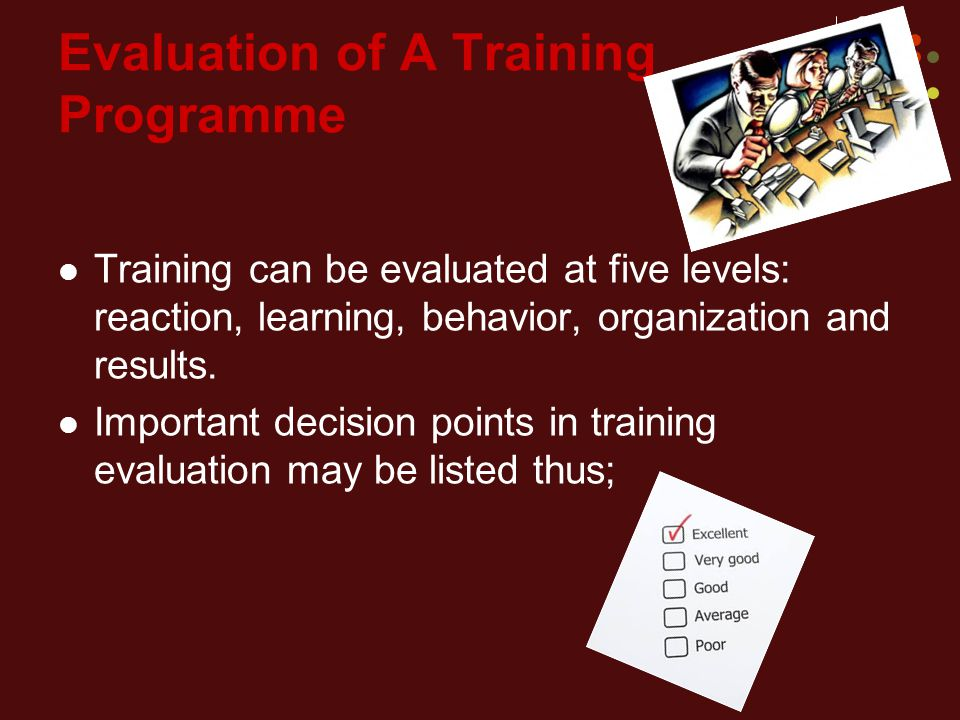 Evaluation of A Training Programme Training can be evaluated at five levels: reaction, learning, behavior, organization and results.