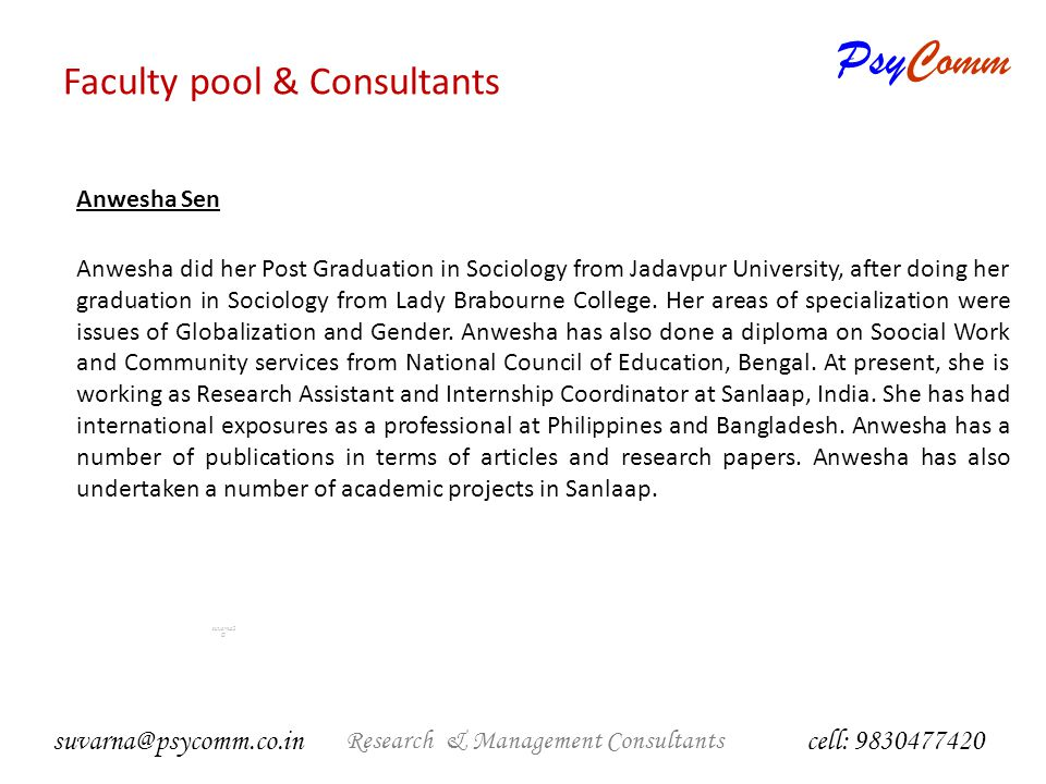 PsyComm Research & Management Consultants suvarna2 @ Management Consultants cell: 9830477420 suvarna@psycomm.co.in Anwesha Sen Anwesha did her Post Graduation in Sociology from Jadavpur University, after doing her graduation in Sociology from Lady Brabourne College.