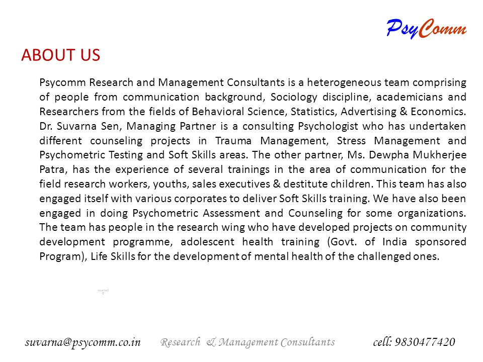 PsyComm Research & Management Consultants suvarna2 @ Management Consultants cell: 9830477420 suvarna@psycomm.co.in Social Research Soft Skills Training Psychometric tests for recruitment HR Consultancy Psychological assessments and counseling Career Counseling PsyComm AREAS OF EXPERTISE