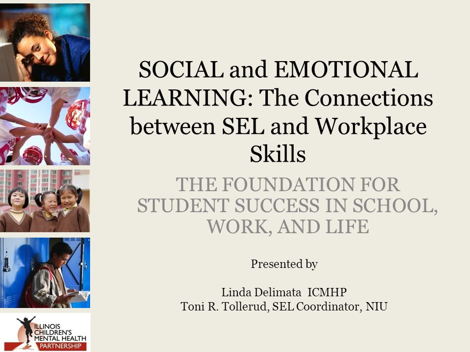 SOCIAL and EMOTIONAL LEARNING: The Connections between SEL and Workplace Skills THE FOUNDATION FOR STUDENT SUCCESS IN SCHOOL, WORK, AND LIFE Presented