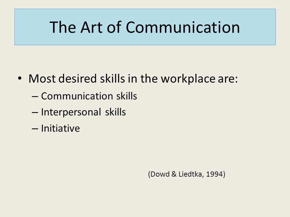 The Art of Communication Most desired skills in the workplace are: – Communication skills – Interpersonal skills – Initiative (Dowd & Liedtka, 1994)