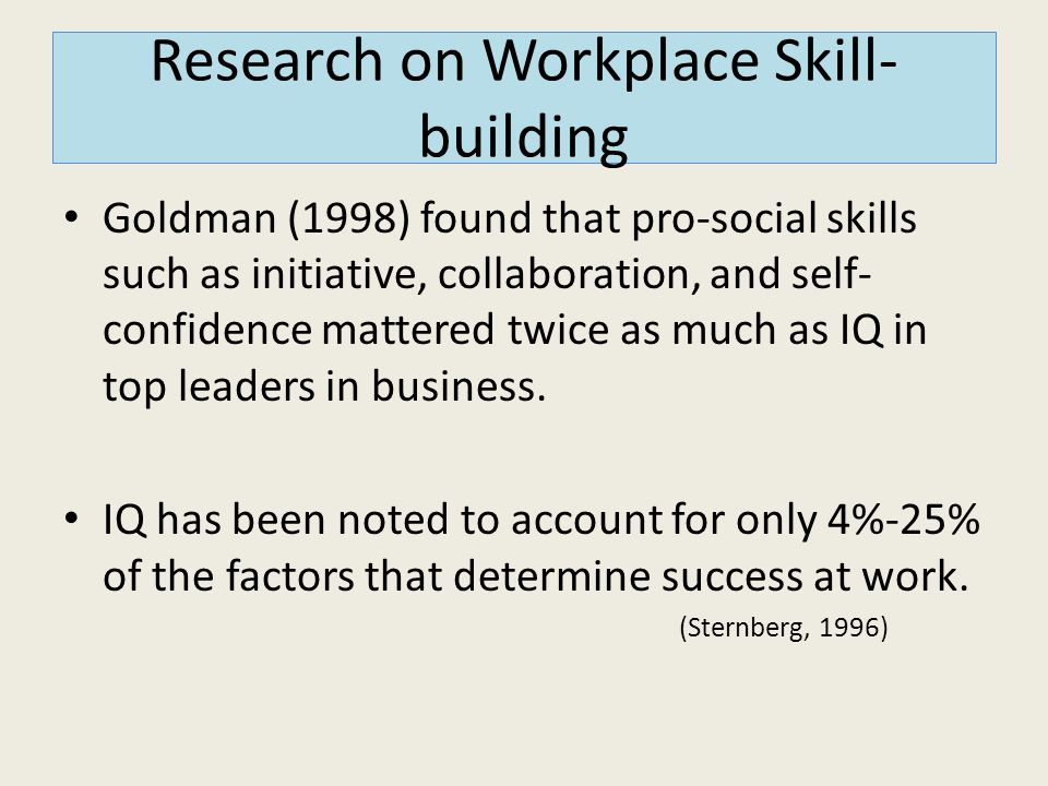 Research on Workplace Skill- building Goldman (1998) found that pro-social skills such as initiative, collaboration, and self- confidence mattered twi