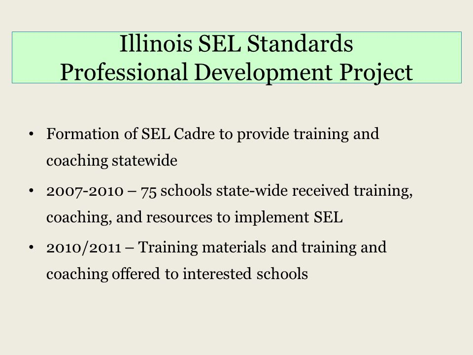 Illinois SEL Standards Professional Development Project Formation of SEL Cadre to provide training and coaching statewide 2007-2010 – 75 schools state