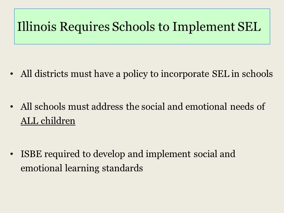 Illinois Requires Schools to Implement SEL All districts must have a policy to incorporate SEL in schools All schools must address the social and emot