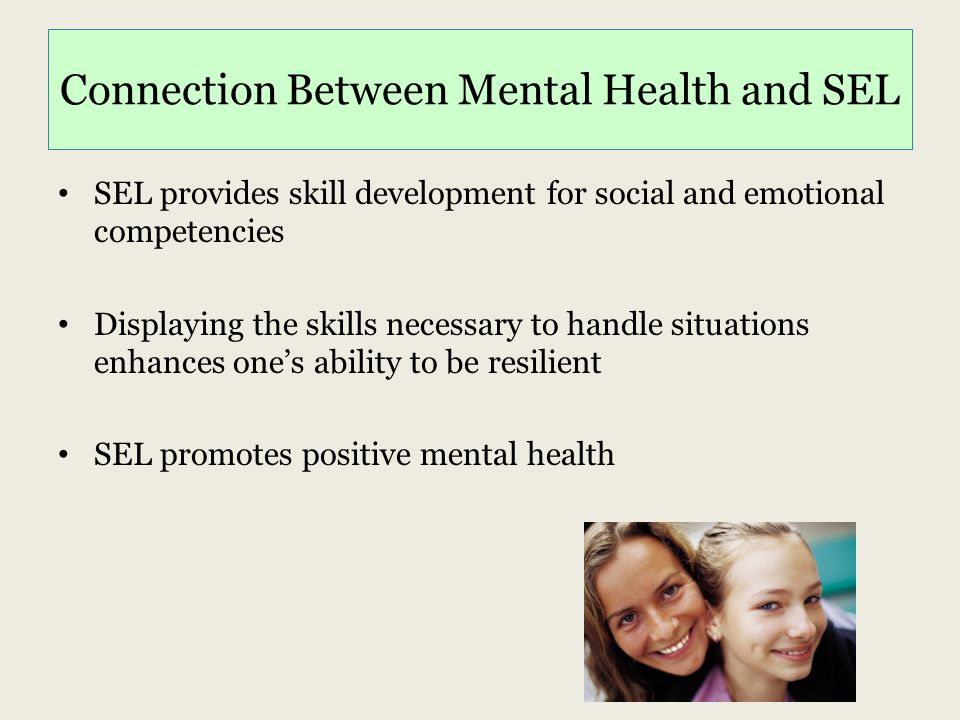 Connection Between Mental Health and SEL SEL provides skill development for social and emotional competencies Displaying the skills necessary to handl