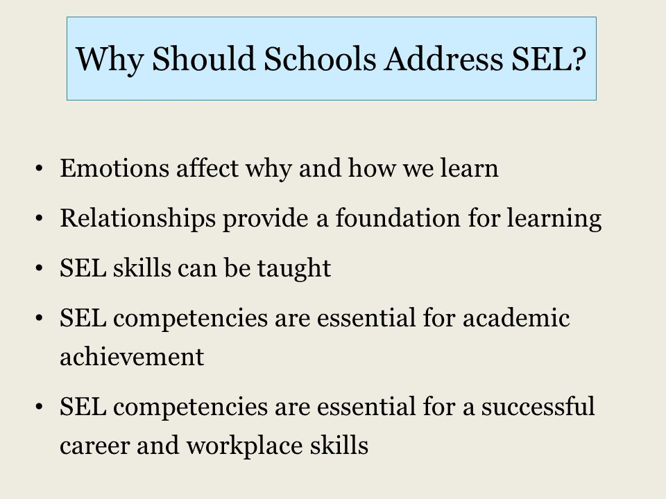 Why Should Schools Address SEL? Emotions affect why and how we learn Relationships provide a foundation for learning SEL skills can be taught SEL comp