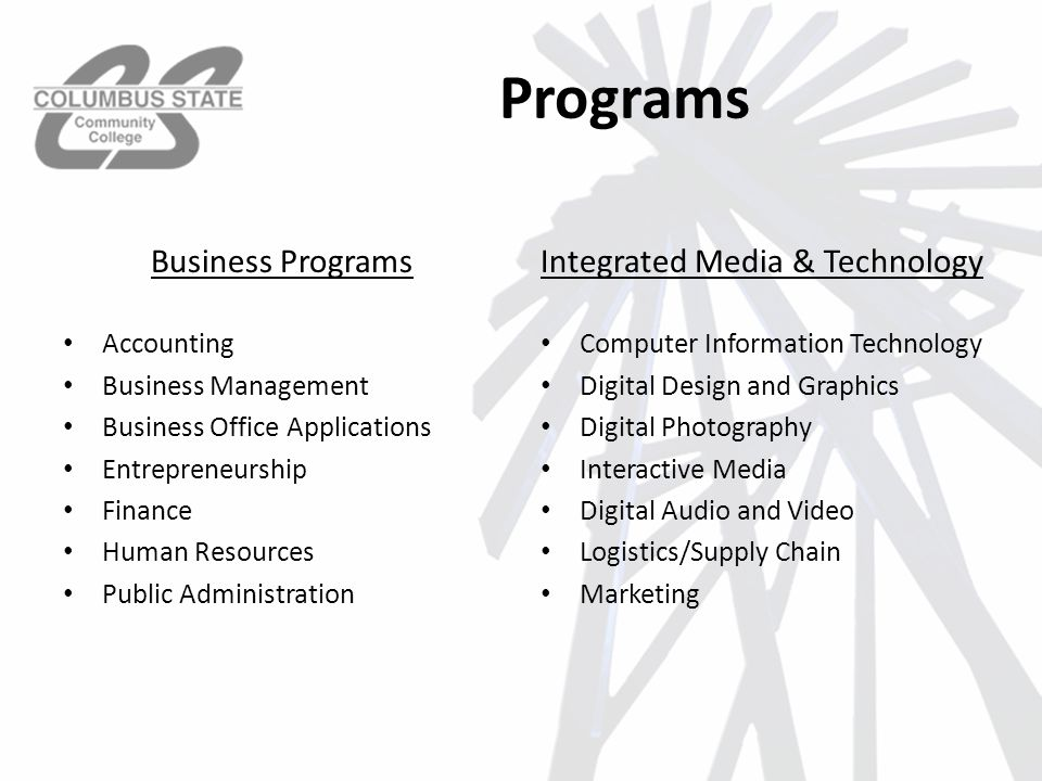 Programs Business Programs Accounting Business Management Business Office Applications Entrepreneurship Finance Human Resources Public Administration Integrated Media & Technology Computer Information Technology Digital Design and Graphics Digital Photography Interactive Media Digital Audio and Video Logistics/Supply Chain Marketing