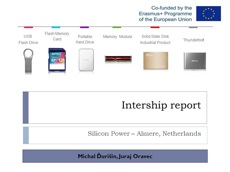 Intership report Silicon Power – Almere, Netherlands USB Flash Drive Flash Memory Card Portable Hard Drive Solid State Disk Industrial Product Memory Module Thunderbolt Michal Ďurišin, Juraj Oravec