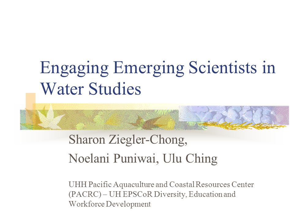 Engaging Emerging Scientists in Water Studies Sharon Ziegler-Chong, Noelani Puniwai, Ulu Ching UHH Pacific Aquaculture and Coastal Resources Center (PACRC) – UH EPSCoR Diversity, Education and Workforce Development