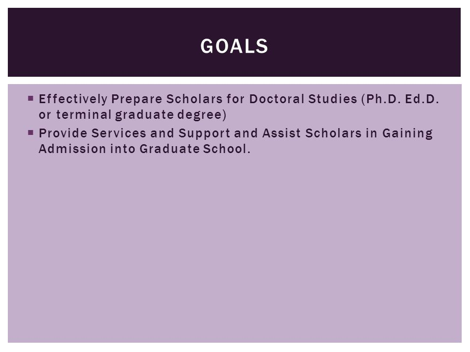  Effectively Prepare Scholars for Doctoral Studies (Ph.D. Ed.D. or terminal graduate degree)  Provide Services and Support and Assist Scholars in Ga