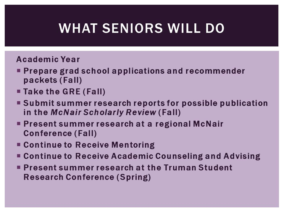 Academic Year  Prepare grad school applications and recommender packets (Fall)  Take the GRE (Fall)  Submit summer research reports for possible pu