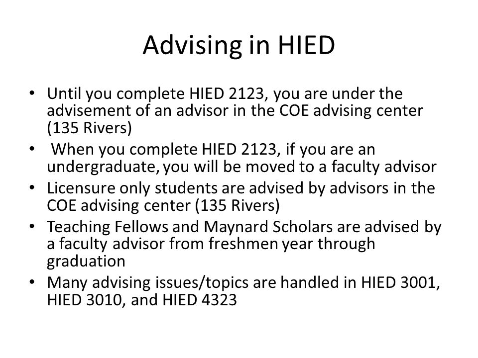 Advising in HIED Until you complete HIED 2123, you are under the advisement of an advisor in the COE advising center (135 Rivers) When you complete HI