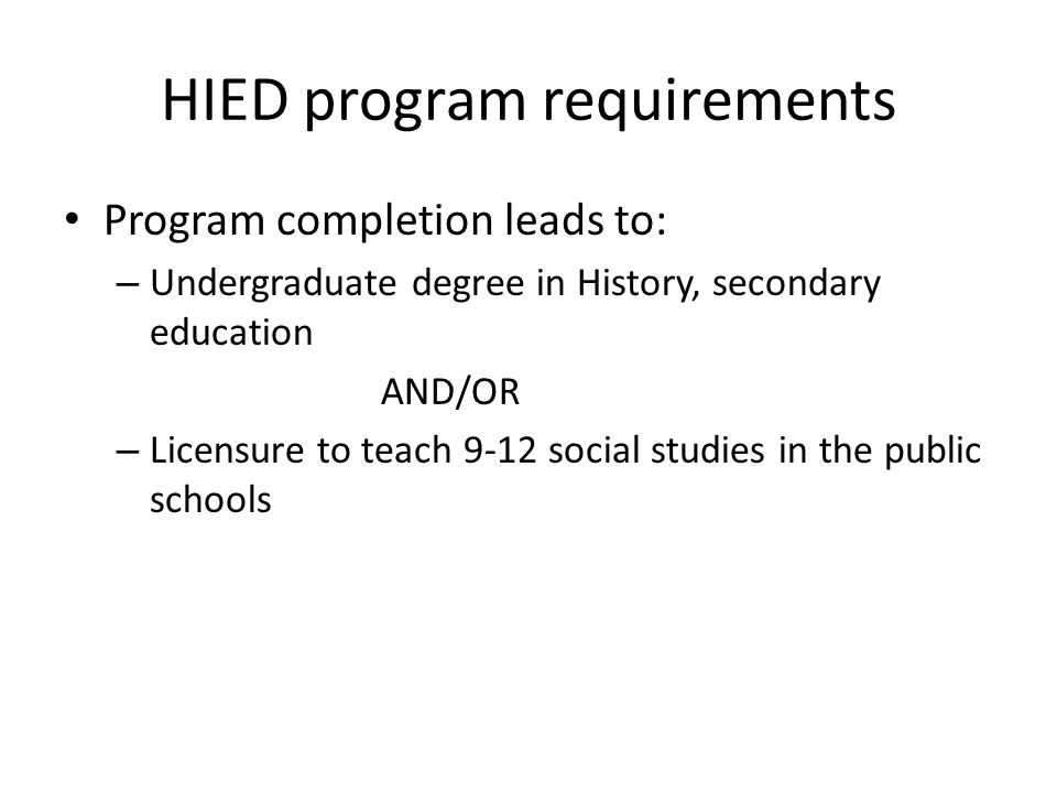 HIED program requirements Program completion leads to: – Undergraduate degree in History, secondary education AND/OR – Licensure to teach 9-12 social