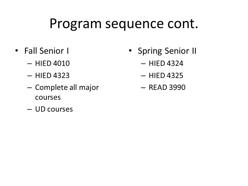 Program sequence cont. Fall Senior I – HIED 4010 – HIED 4323 – Complete all major courses – UD courses Spring Senior II – HIED 4324 – HIED 4325 – READ
