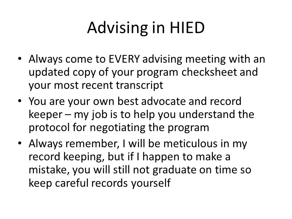 Advising in HIED Until you complete HIED 2123, you are under the advisement of an advisor in the COE advising center (135 Rivers) When you complete HIED 2123, if you are an undergraduate, you will be moved to a faculty advisor Licensure only students are advised by advisors in the COE advising center (135 Rivers) Teaching Fellows and Maynard Scholars are advised by a faculty advisor from freshmen year through graduation Many advising issues/topics are handled in HIED 3001, HIED 3010, and HIED 4323