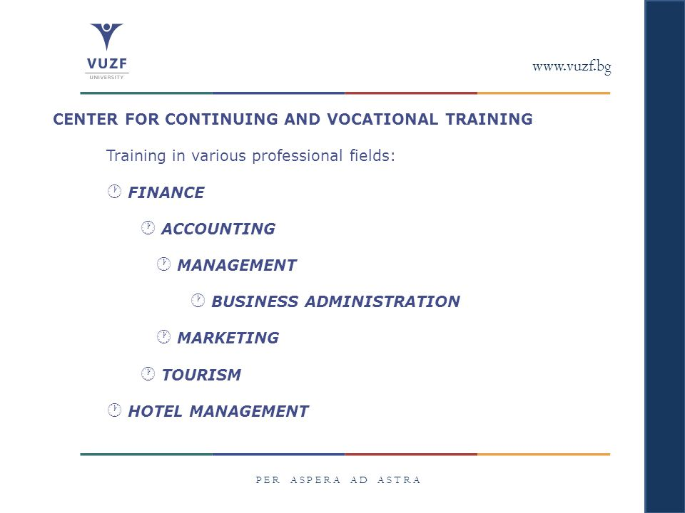 www.vuzf.bg P E R A S P E R A A D A S T R A CENTER FOR CONTINUING AND VOCATIONAL TRAINING Training in various professional fields:  FINANCE  ACCOUNTING  MANAGEMENT  BUSINESS ADMINISTRATION  MARKETING  TOURISM  HOTEL MANAGEMENT