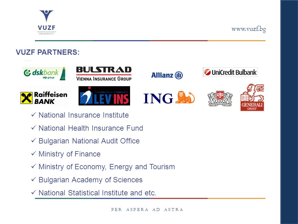 www.vuzf.bg P E R A S P E R A A D A S T R A VUZF PARTNERS: National Insurance Institute National Health Insurance Fund Bulgarian National Audit Office Ministry of Finance Ministry of Economy, Energy and Tourism Bulgarian Academy of Sciences National Statistical Institute and etc.