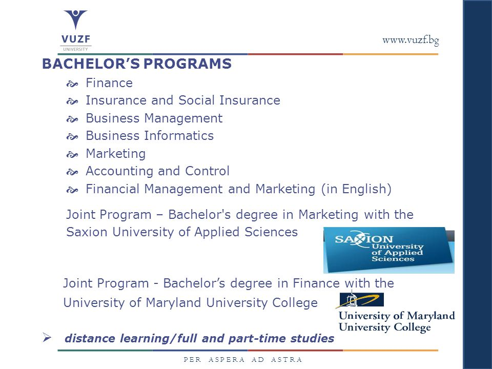 www.vuzf.bg P E R A S P E R A A D A S T R A BACHELOR'S PROGRAMS  Finance  Insurance and Social Insurance  Business Management  Business Informatics  Marketing  Accounting and Control  Financial Management and Marketing (in English) Joint Program – Bachelor s degree in Marketing with the Saxion University of Applied Sciences Joint Program - Bachelor's degree in Finance with the University of Maryland University College  distance learning/full and part-time studies