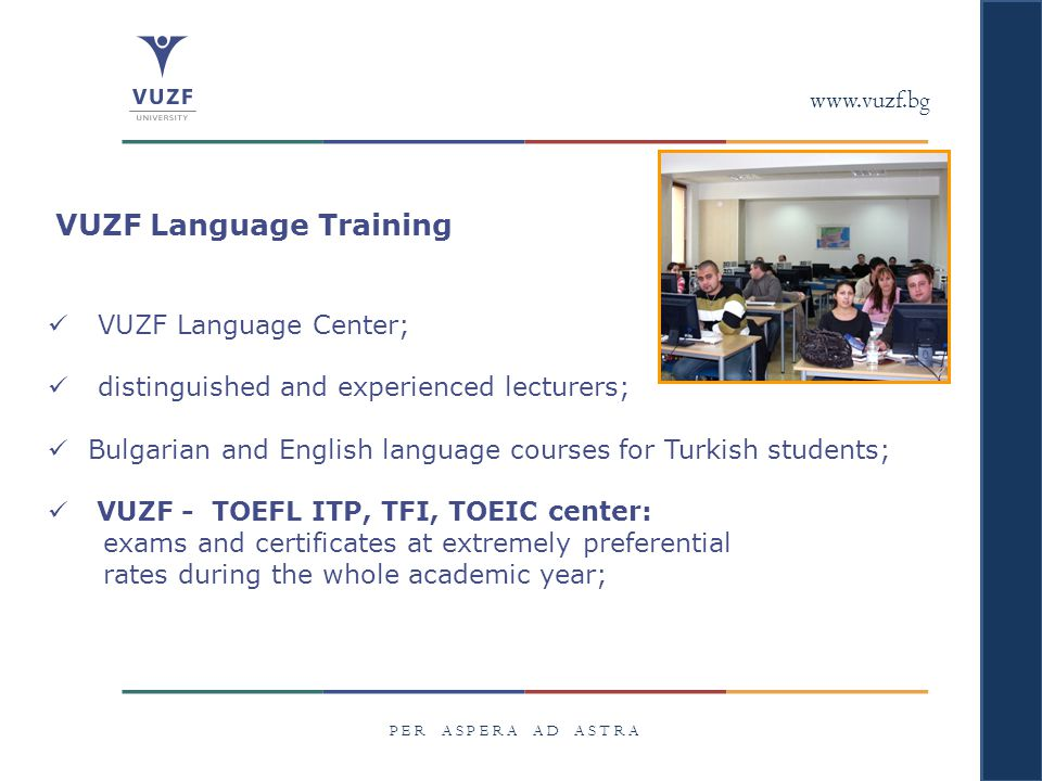 www.vuzf.bg P E R A S P E R A A D A S T R A VUZF Language Training VUZF Language Center; distinguished and experienced lecturers; Bulgarian and English language courses for Turkish students; VUZF - TOEFL ITP, TFI, TOEIC center: exams and certificates at extremely preferential rates during the whole academic year;