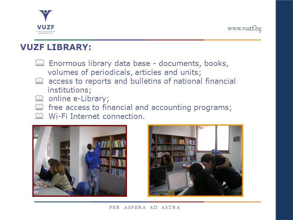 www.vuzf.bg P E R A S P E R A A D A S T R A VUZF LIBRARY:  Enormous library data base - documents, books, volumes of periodicals, articles and units;  access to reports and bulletins of national financial institutions;  online e-Library;  free access to financial and accounting programs;  Wi-Fi Internet connection.