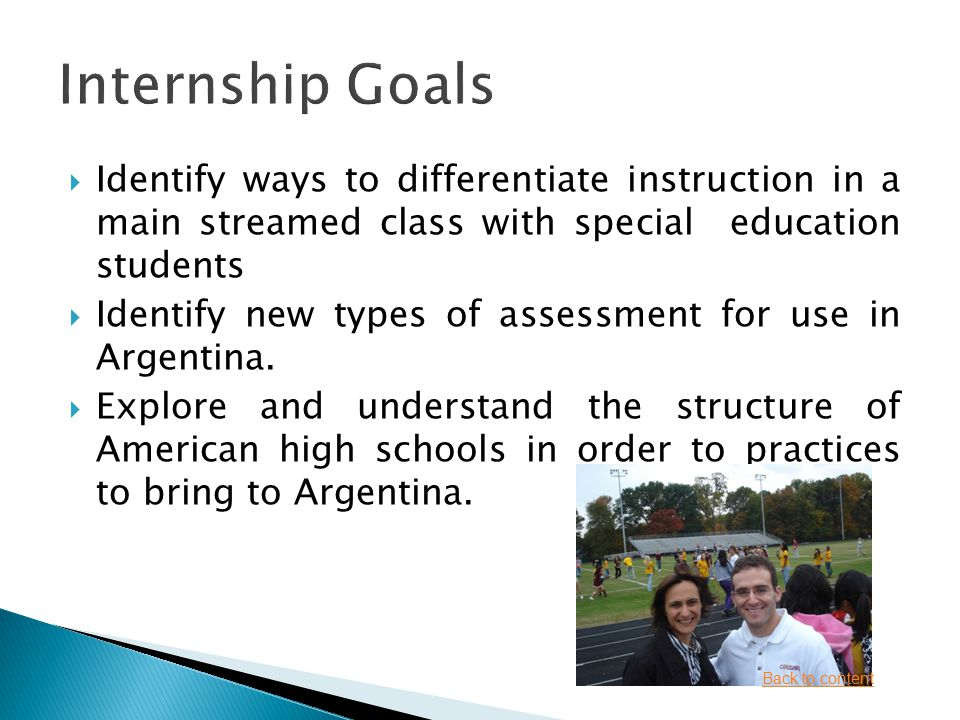  Identify ways to differentiate instruction in a main streamed class with special education students  Identify new types of assessment for use in Argentina.