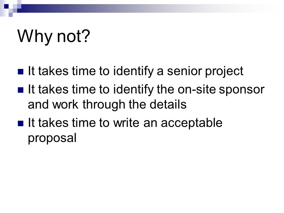 Why not? It takes time to identify a senior project It takes time to identify the on-site sponsor and work through the details It takes time to write
