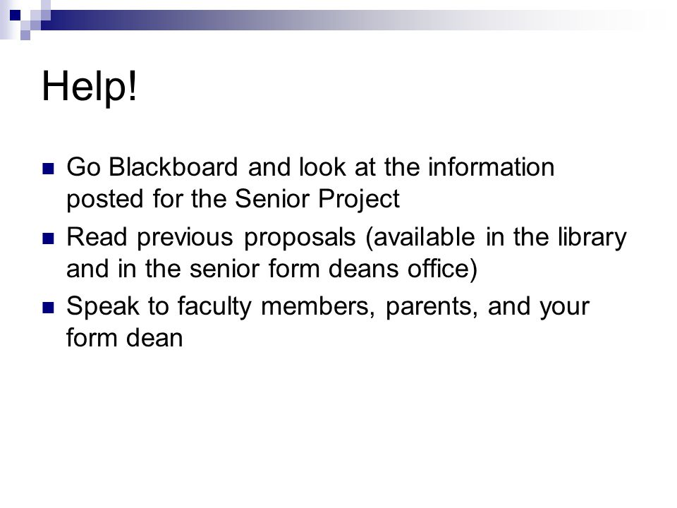 Help! Go Blackboard and look at the information posted for the Senior Project Read previous proposals (available in the library and in the senior form
