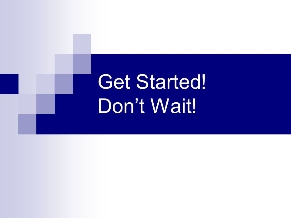 Get Started! Don't Wait!