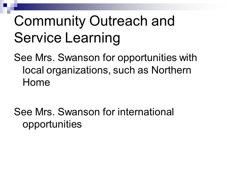Community Outreach and Service Learning See Mrs. Swanson for opportunities with local organizations, such as Northern Home See Mrs. Swanson for intern