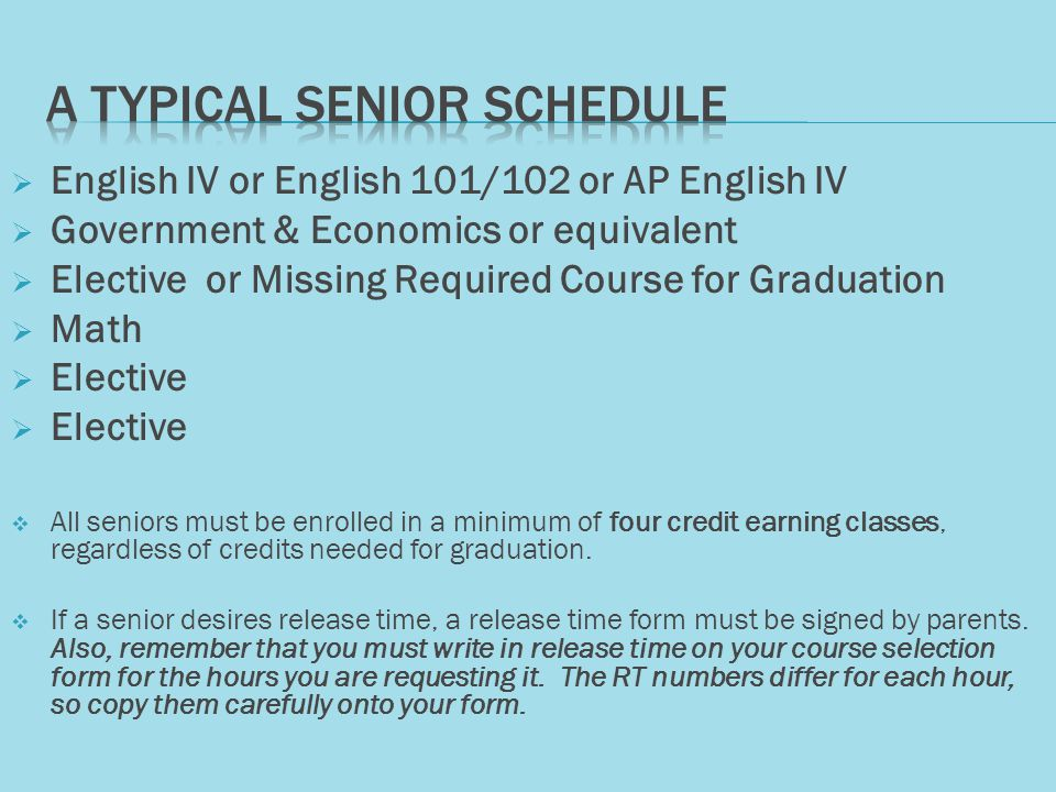  English IV or English 101/102 or AP English IV  Government & Economics or equivalent  Elective or Missing Required Course for Graduation  Math  Elective  All seniors must be enrolled in a minimum of four credit earning classes, regardless of credits needed for graduation.