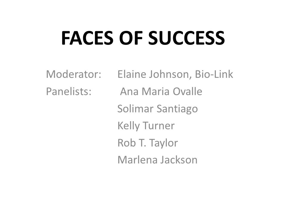 FACES OF SUCCESS Moderator: Elaine Johnson, Bio-Link Panelists: Ana Maria Ovalle Solimar Santiago Kelly Turner Rob T.