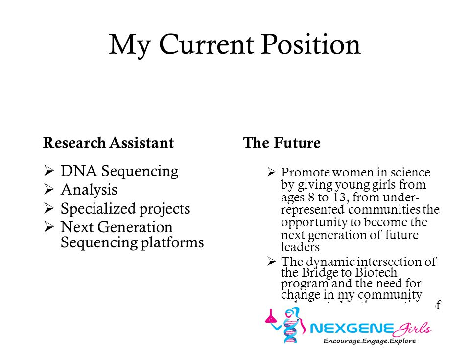 My Current Position Research Assistant  DNA Sequencing  Analysis  Specialized projects  Next Generation Sequencing platforms The Future  Promote women in science by giving young girls from ages 8 to 13, from under- represented communities the opportunity to become the next generation of future leaders  The dynamic intersection of the Bridge to Biotech program and the need for change in my community culminated in the creation of