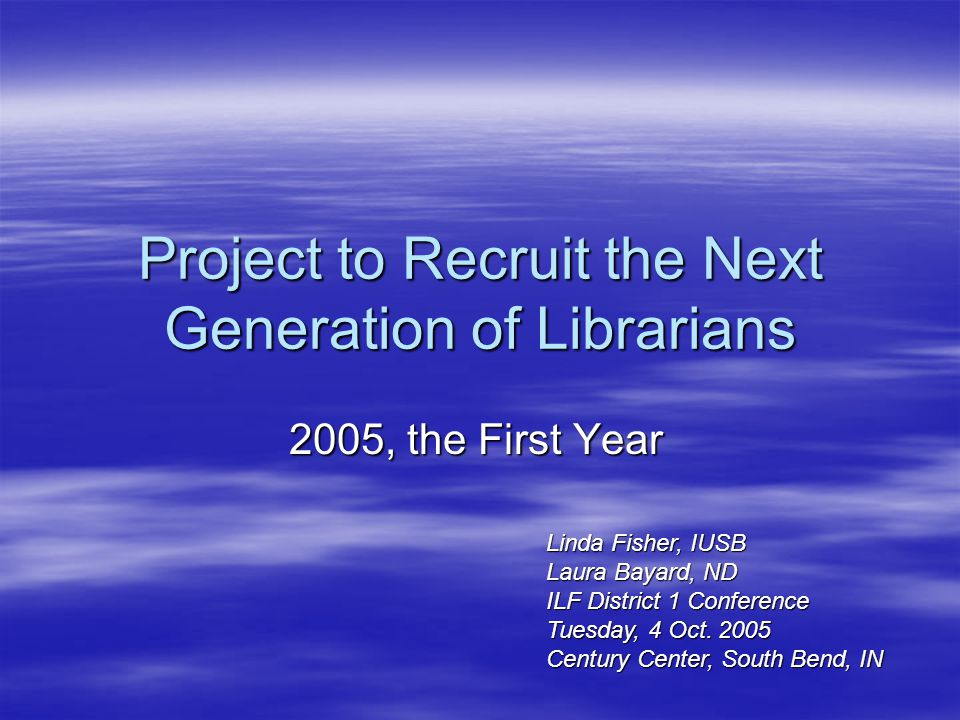 Project to Recruit the Next Generation of Librarians 2005, the First Year Linda Fisher, IUSB Laura Bayard, ND ILF District 1 Conference Tuesday, 4 Oct.
