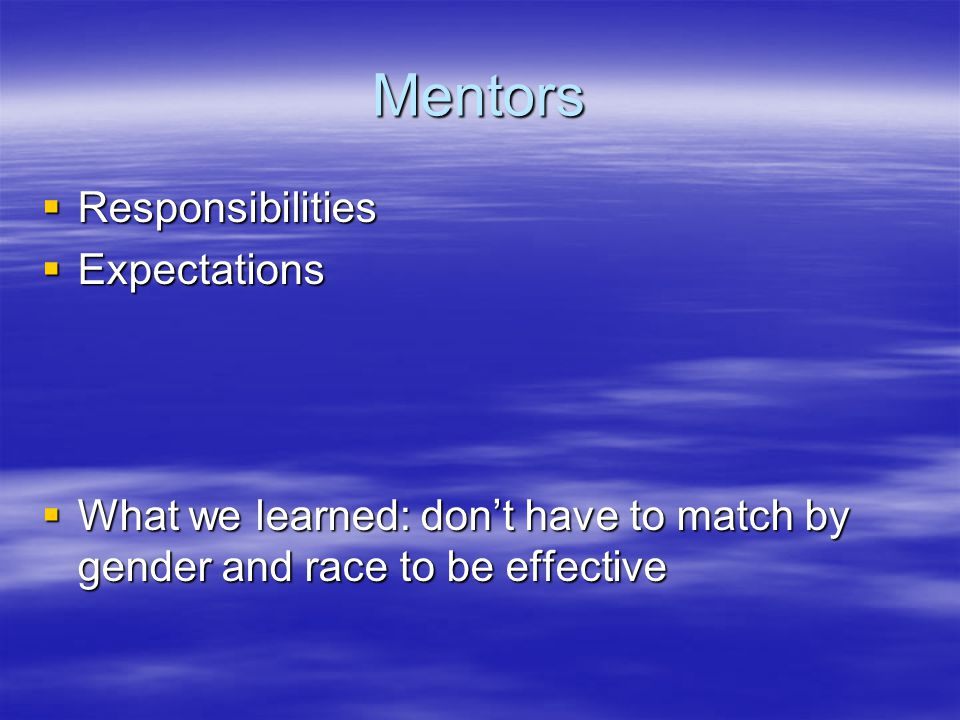 Mentors  Responsibilities  Expectations  What we learned: don't have to match by gender and race to be effective