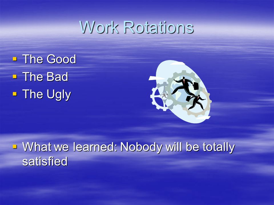 Work Rotations  The Good  The Bad  The Ugly  What we learned: Nobody will be totally satisfied