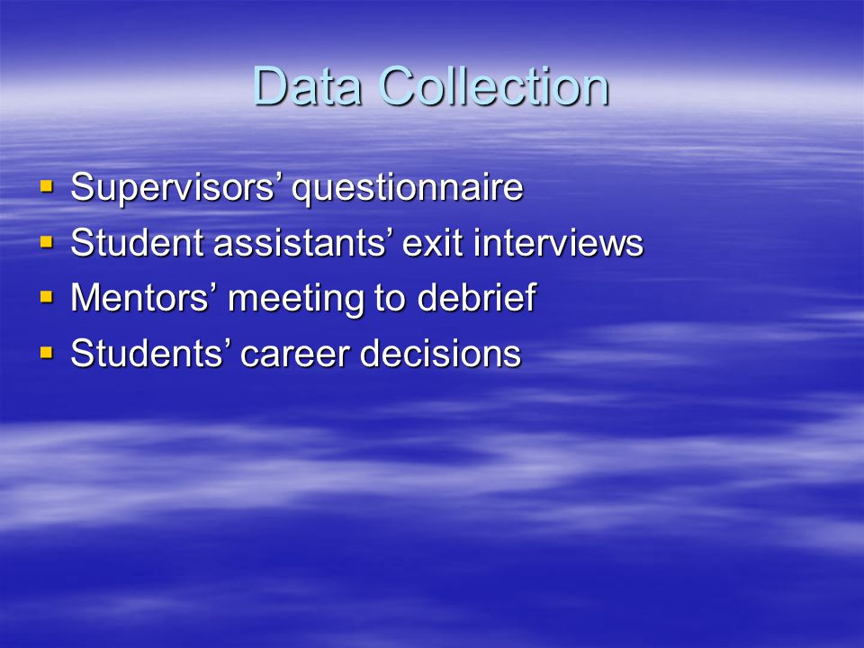 Data Collection  Supervisors' questionnaire  Student assistants' exit interviews  Mentors' meeting to debrief  Students' career decisions
