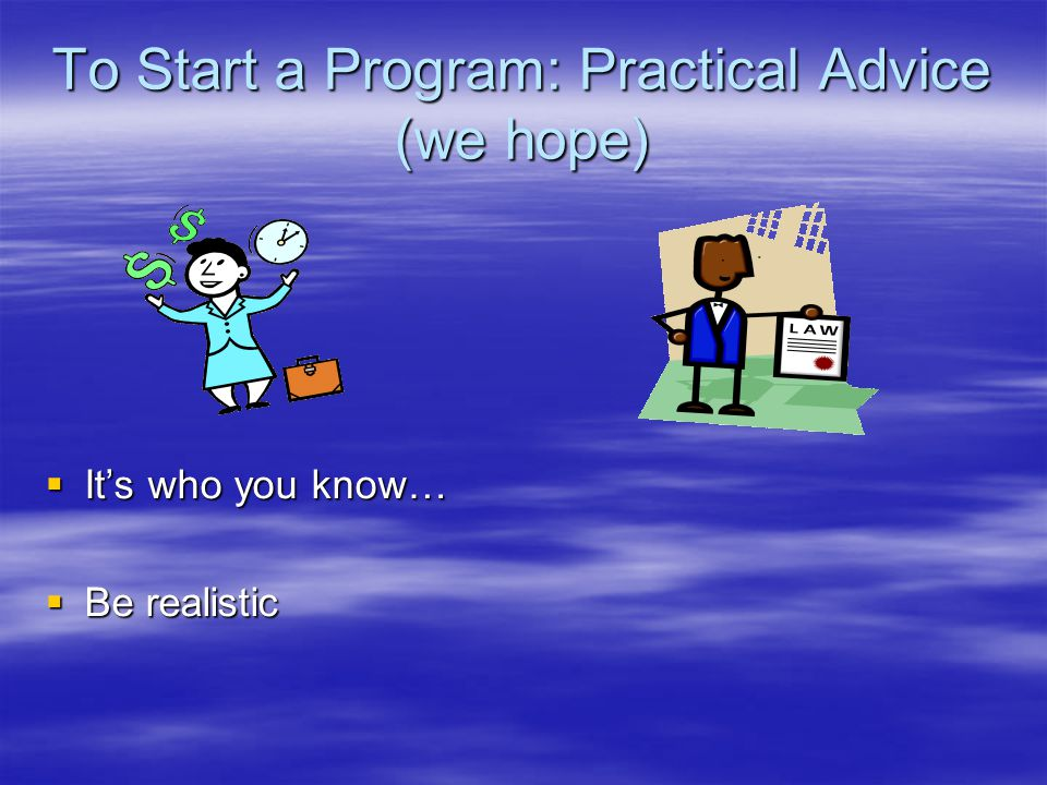 To Start a Program: Practical Advice (we hope)  It's who you know…  Be realistic