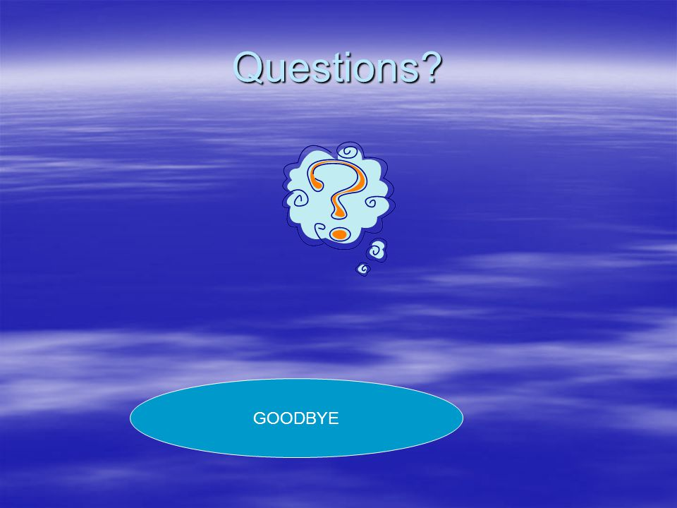 Questions? GOODBYE