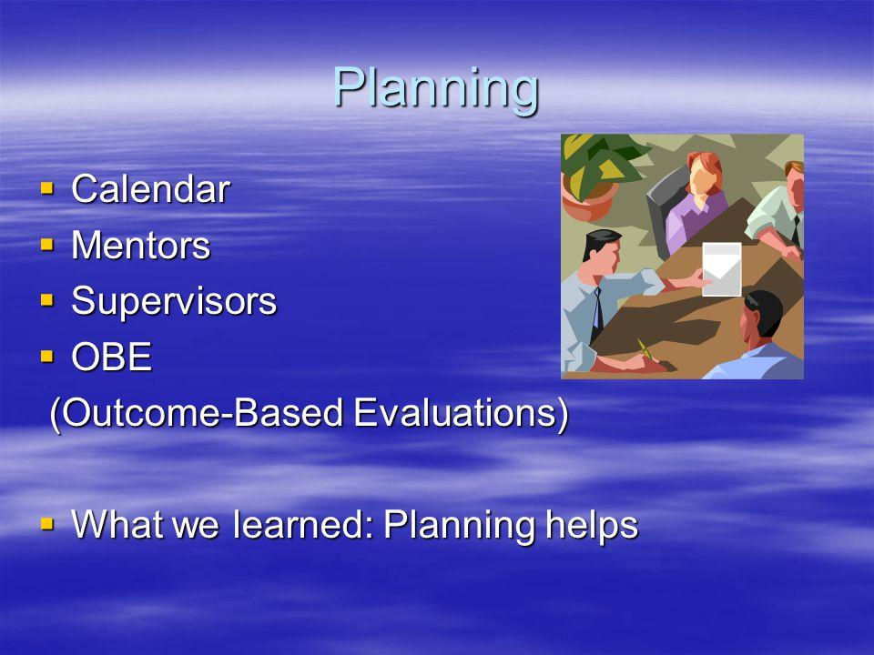 Planning  Calendar  Mentors  Supervisors  OBE (Outcome-Based Evaluations) (Outcome-Based Evaluations)  What we learned: Planning helps
