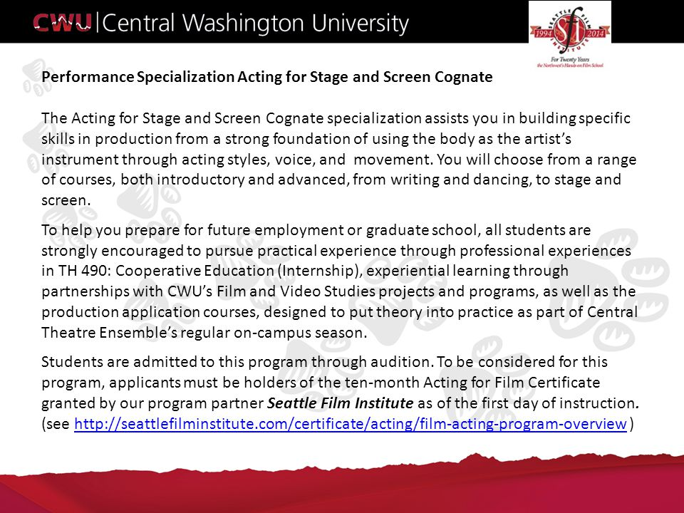 Performance Specialization Acting for Stage and Screen Cognate The Acting for Stage and Screen Cognate specialization assists you in building specific skills in production from a strong foundation of using the body as the artist's instrument through acting styles, voice, and movement.