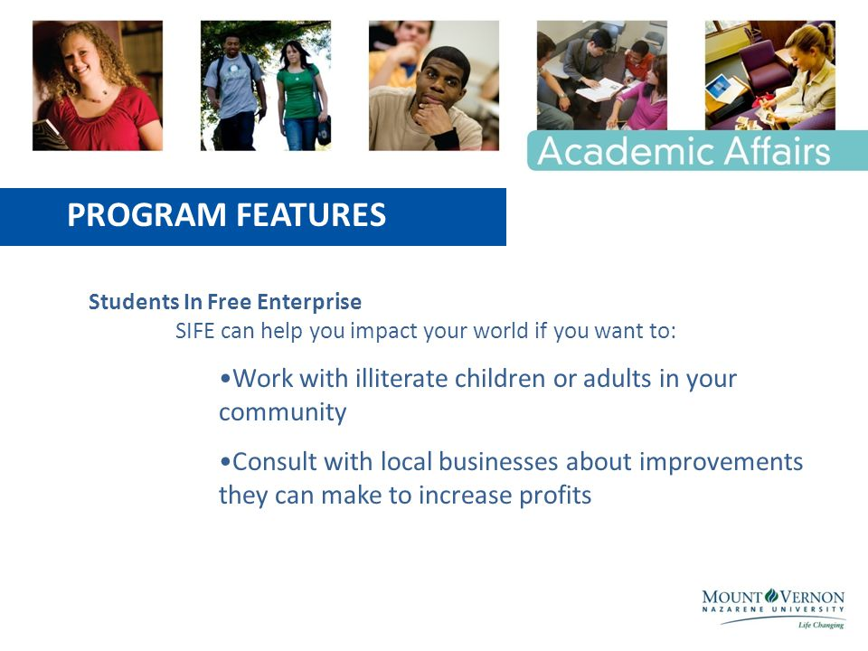 PROGRAM FEATURES Students In Free Enterprise SIFE can help you impact your world if you want to: Work with illiterate children or adults in your community Consult with local businesses about improvements they can make to increase profits