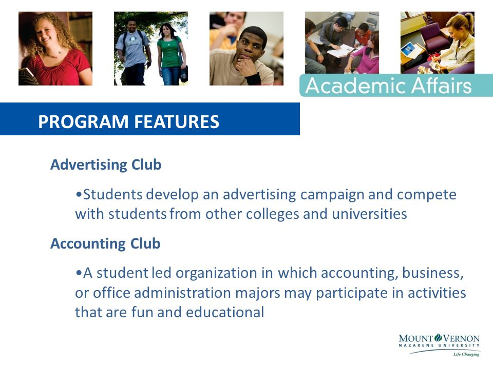 Advertising Club Students develop an advertising campaign and compete with students from other colleges and universities Accounting Club A student led organization in which accounting, business, or office administration majors may participate in activities that are fun and educational PROGRAM FEATURES