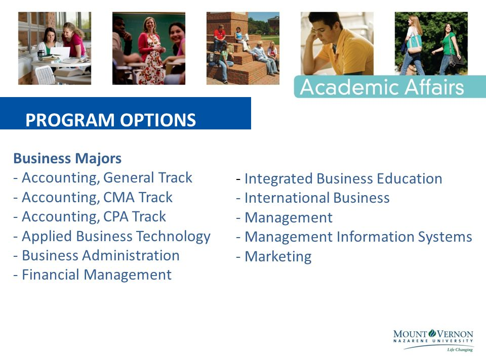 Business Majors - Accounting, General Track - Accounting, CMA Track - Accounting, CPA Track - Applied Business Technology - Business Administration - Financial Management - Integrated Business Education - International Business - Management - Management Information Systems - Marketing PROGRAM OPTIONS