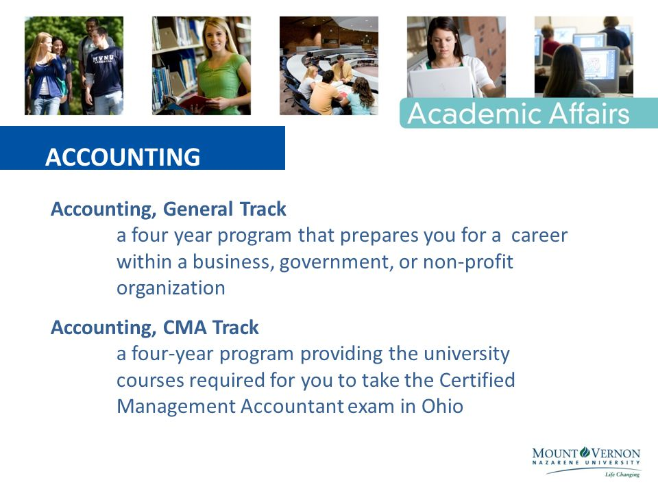 Accounting, General Track a four year program that prepares you for a career within a business, government, or non-profit organization Accounting, CMA Track a four-year program providing the university courses required for you to take the Certified Management Accountant exam in Ohio ACCOUNTING