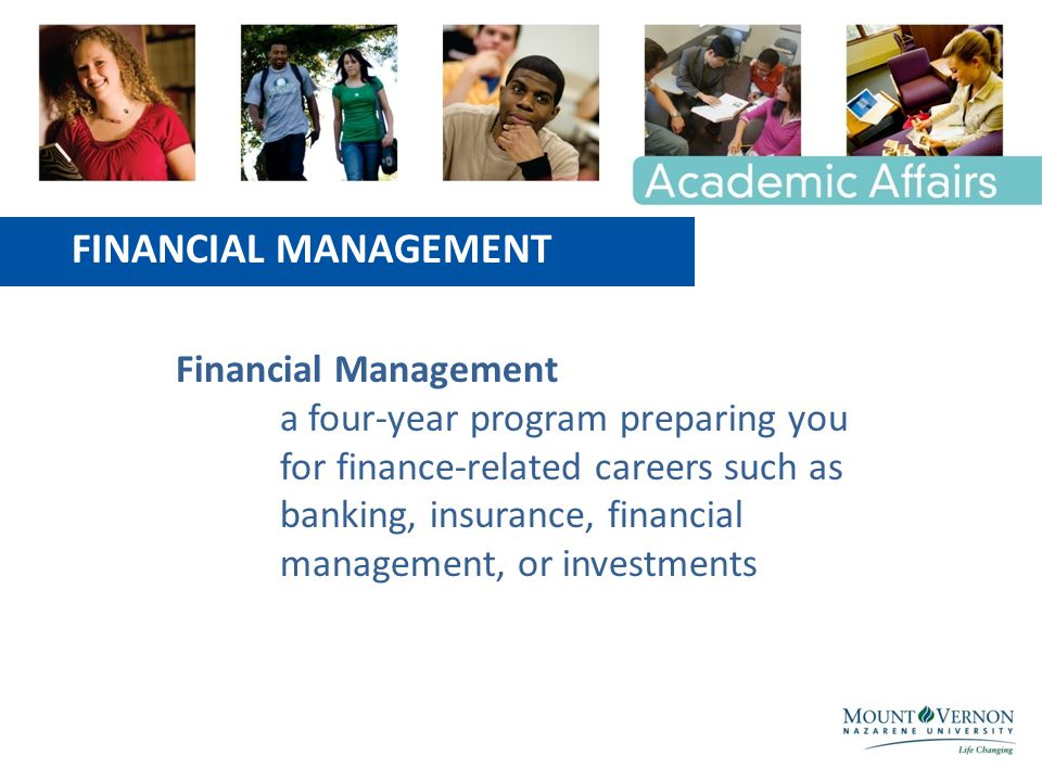 FINANCIAL MANAGEMENT Financial Management a four-year program preparing you for finance-related careers such as banking, insurance, financial management, or investments