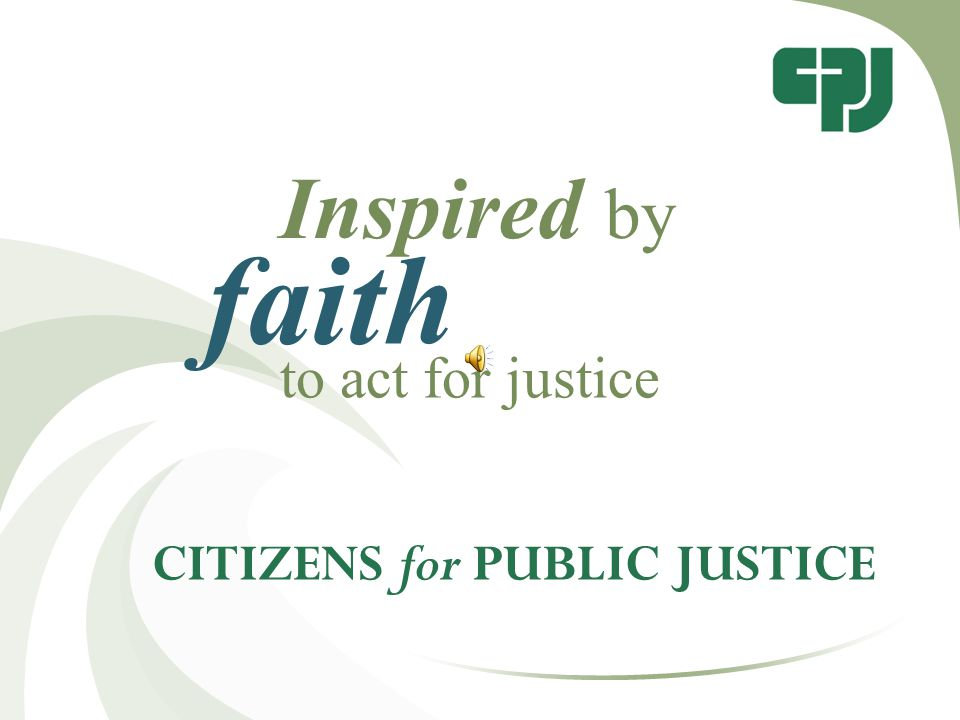 CITIZENS for PUBLIC JUSTICE Inspired by faith to act for justice