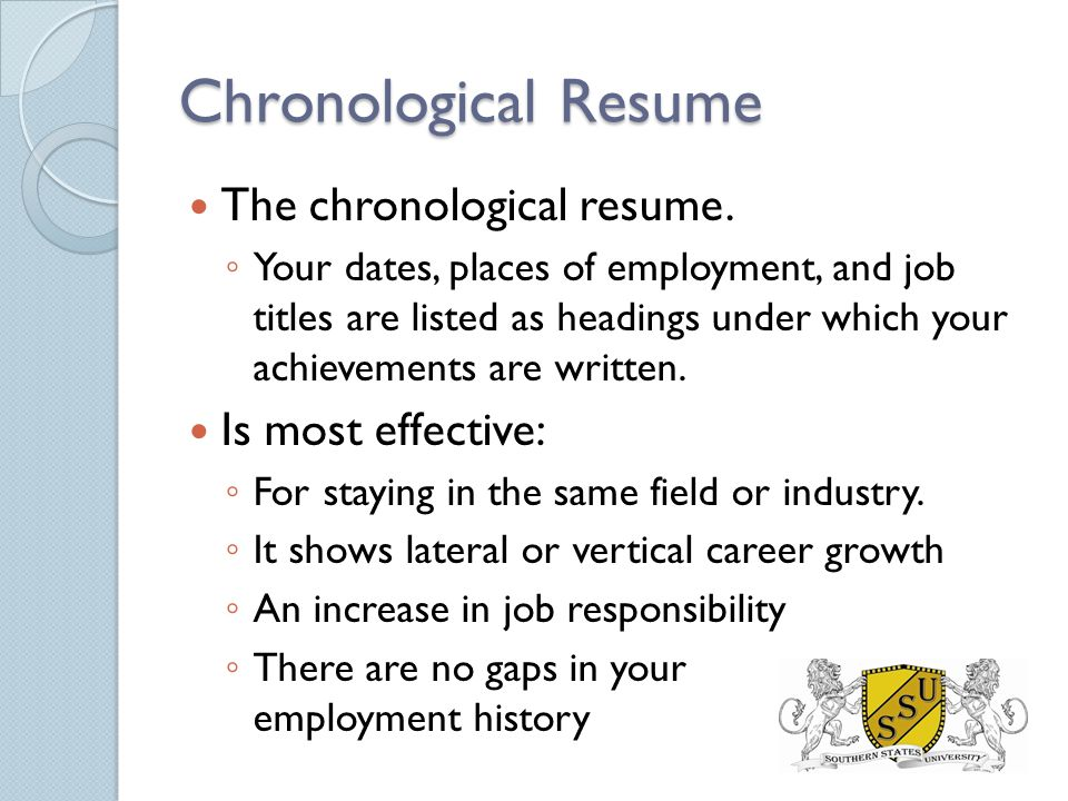 Chronological Resume The chronological resume. ◦ Your dates, places of employment, and job titles are listed as headings under which your achievements