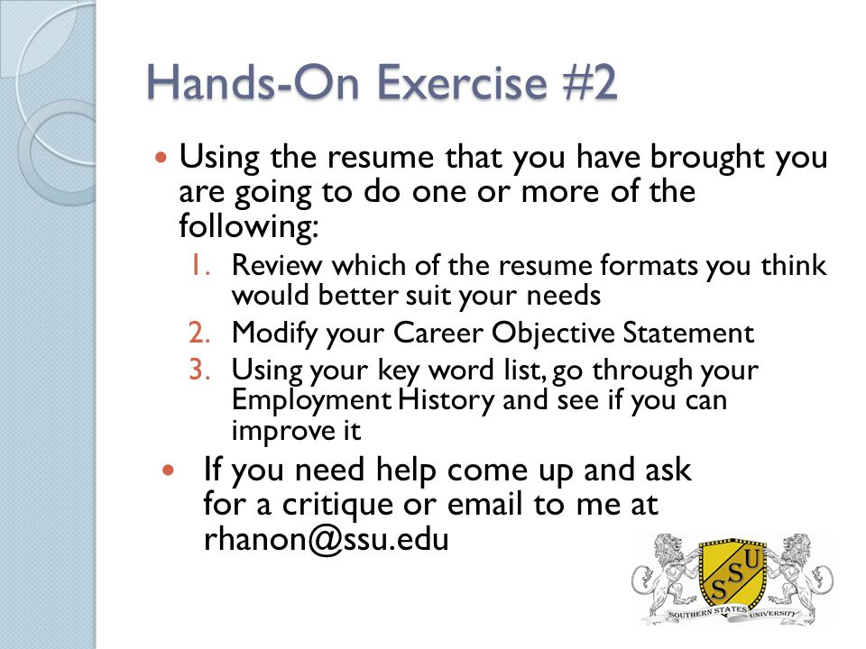 Hands-On Exercise #2 Using the resume that you have brought you are going to do one or more of the following: 1.Review which of the resume formats you think would better suit your needs 2.Modify your Career Objective Statement 3.Using your key word list, go through your Employment History and see if you can improve it If you need help come up and ask for a critique or email to me at rhanon@ssu.edu