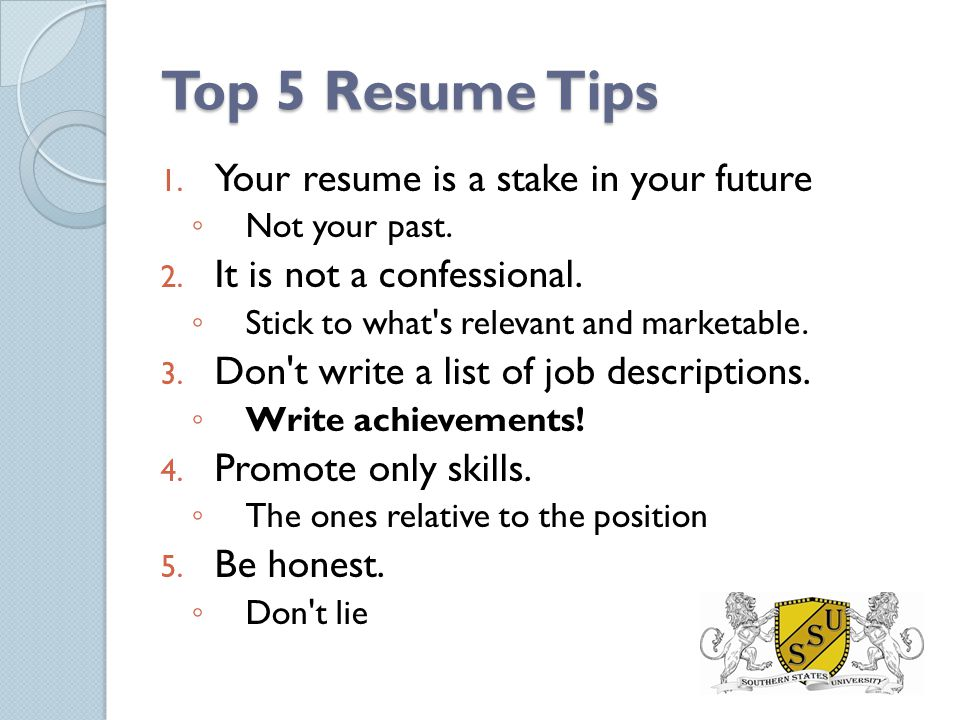 Top 5 Resume Tips 1. Your resume is a stake in your future ◦ Not your past. 2. It is not a confessional. ◦ Stick to what's relevant and marketable. 3.