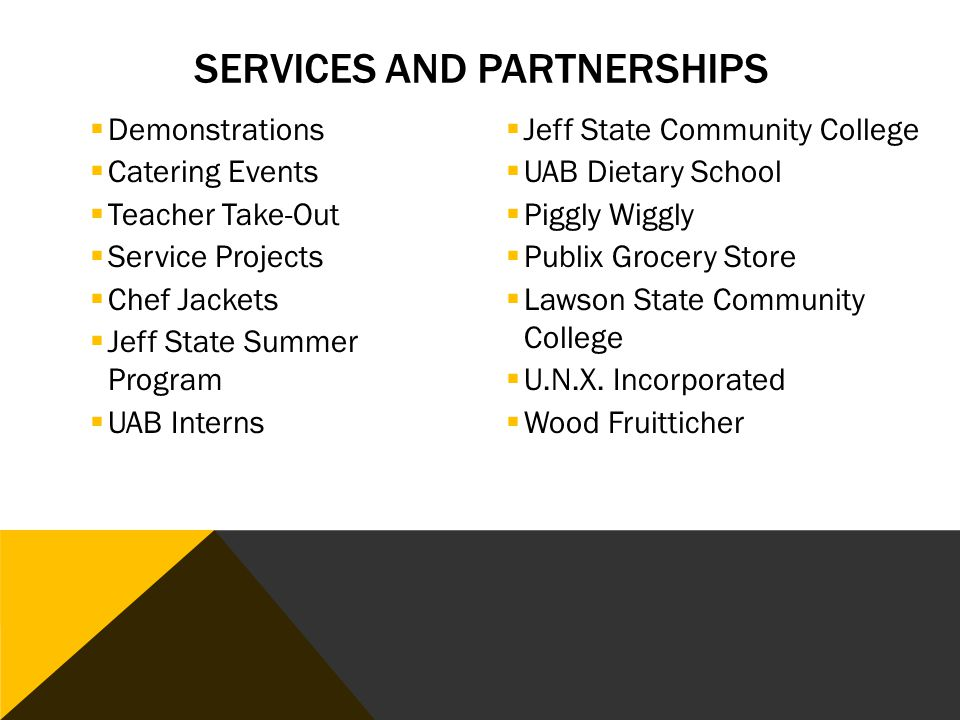 SERVICES AND PARTNERSHIPS  Demonstrations  Catering Events  Teacher Take-Out  Service Projects  Chef Jackets  Jeff State Summer Program  UAB Interns  Jeff State Community College  UAB Dietary School  Piggly Wiggly  Publix Grocery Store  Lawson State Community College  U.N.X.